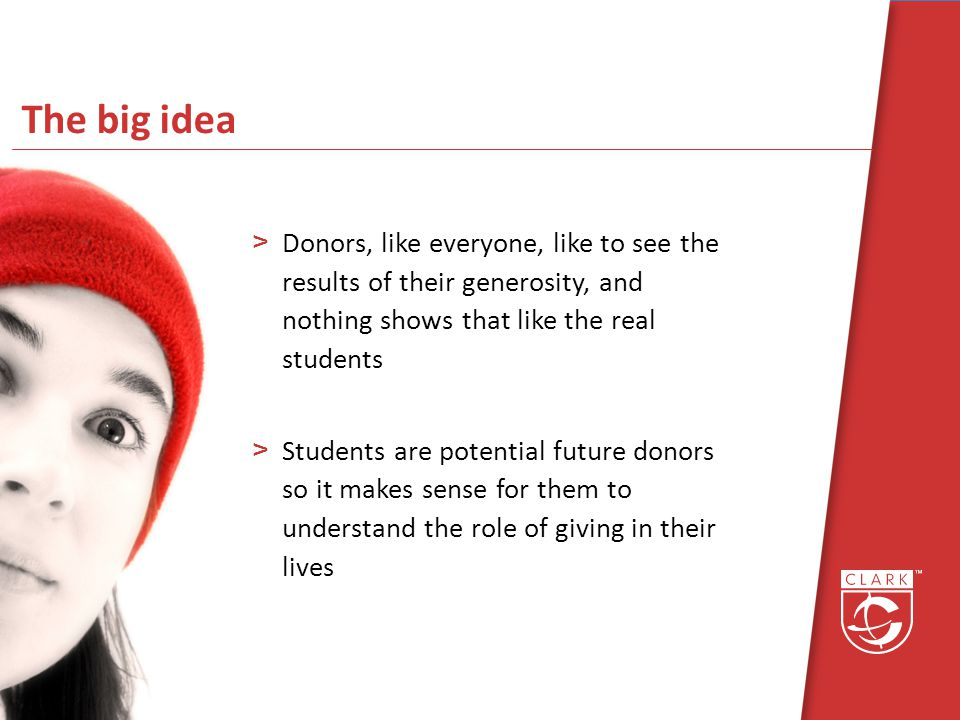 The big idea >Donors, like everyone, like to see the results of their generosity, and nothing shows that like the real students >Students are potential future donors so it makes sense for them to understand the role of giving in their lives
