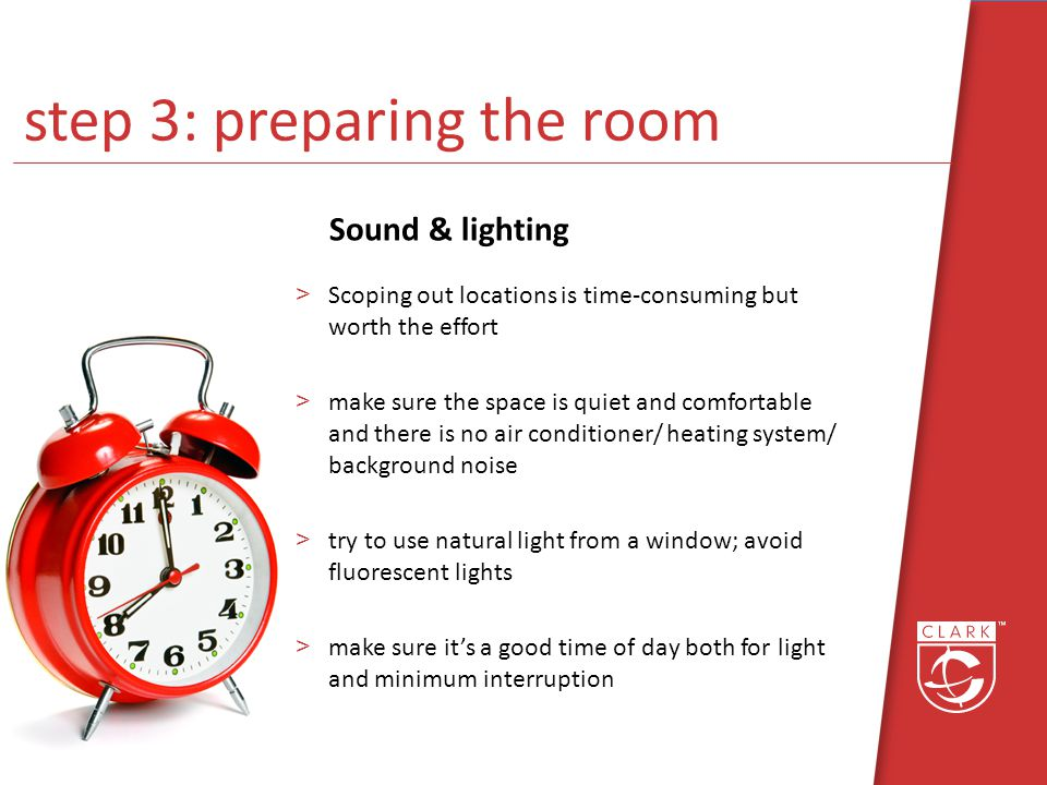 step 3: preparing the room Sound & lighting >Scoping out locations is time-consuming but worth the effort >make sure the space is quiet and comfortable and there is no air conditioner/ heating system/ background noise >try to use natural light from a window; avoid fluorescent lights >make sure its a good time of day both for light and minimum interruption
