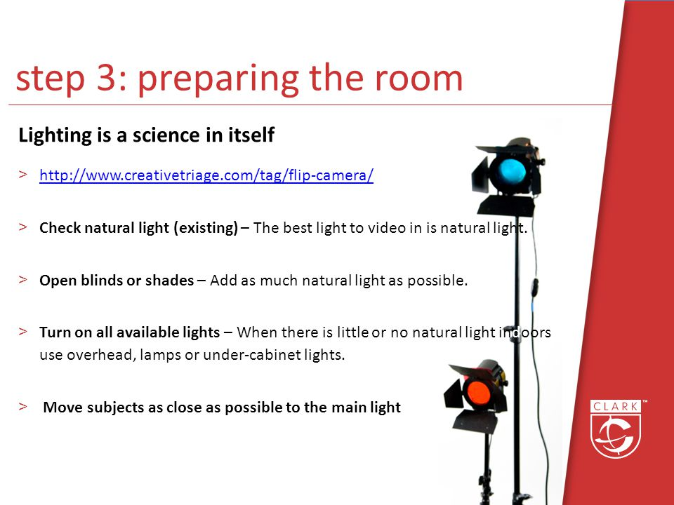 step 3: preparing the room Lighting is a science in itself >http://www.creativetriage.com/tag/flip-camera/http://www.creativetriage.com/tag/flip-camera/ >Check natural light (existing) – The best light to video in is natural light.