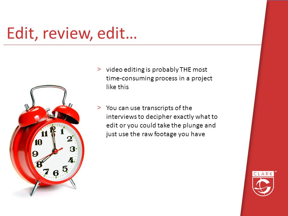 Edit, review, edit… >video editing is probably THE most time-consuming process in a project like this >You can use transcripts of the interviews to decipher exactly what to edit or you could take the plunge and just use the raw footage you have