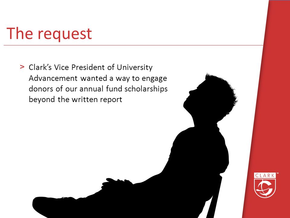 >Clarks Vice President of University Advancement wanted a way to engage donors of our annual fund scholarships beyond the written report The request