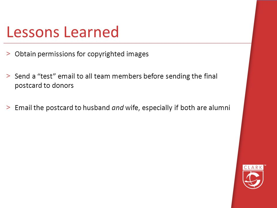 Lessons Learned >Obtain permissions for copyrighted images >Send a test email to all team members before sending the final postcard to donors >Email the postcard to husband and wife, especially if both are alumni