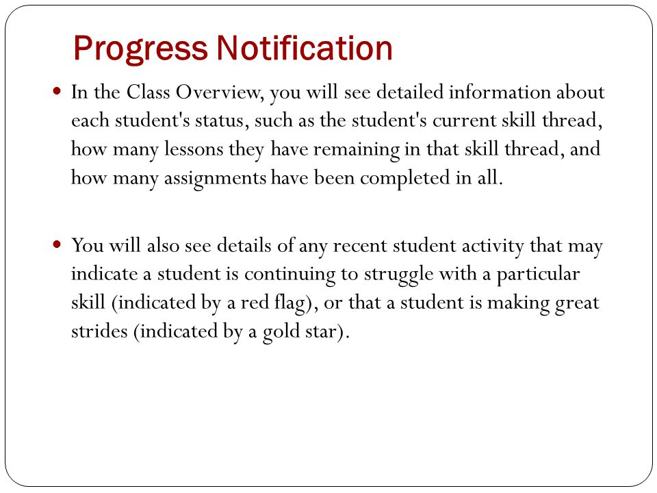 Progress Notification In the Class Overview, you will see detailed information about each student s status, such as the student s current skill thread, how many lessons they have remaining in that skill thread, and how many assignments have been completed in all.