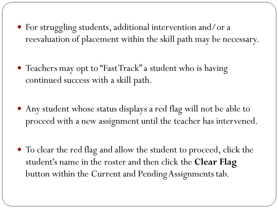 For struggling students, additional intervention and/or a reevaluation of placement within the skill path may be necessary. Teachers may opt to Fast T