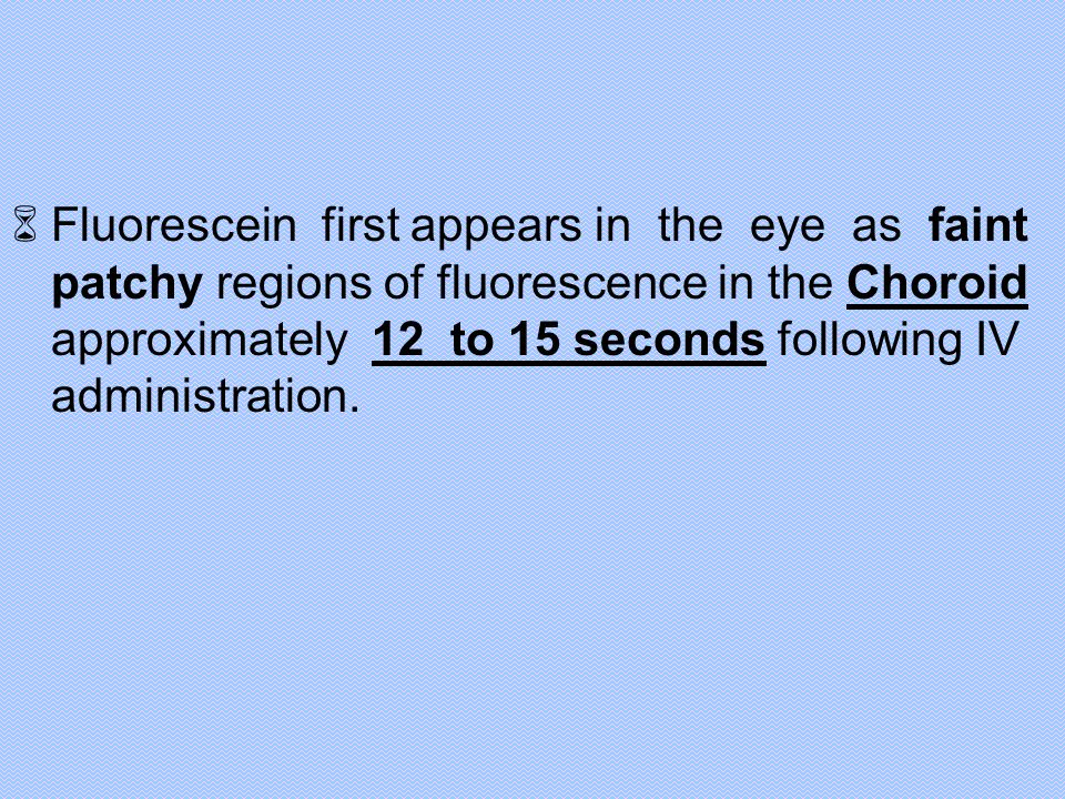 Fluorescein first appears in the eye as faint patchy regions of fluorescence in the Choroid approximately 12 to 15 seconds following IV administration