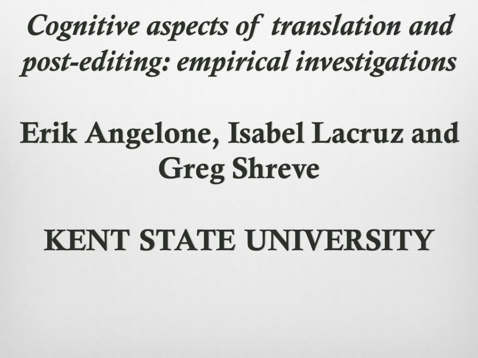 Cognitive aspects of translation and post-editing: empirical investigations Erik Angelone, Isabel Lacruz and Greg Shreve KENT STATE UNIVERSITY
