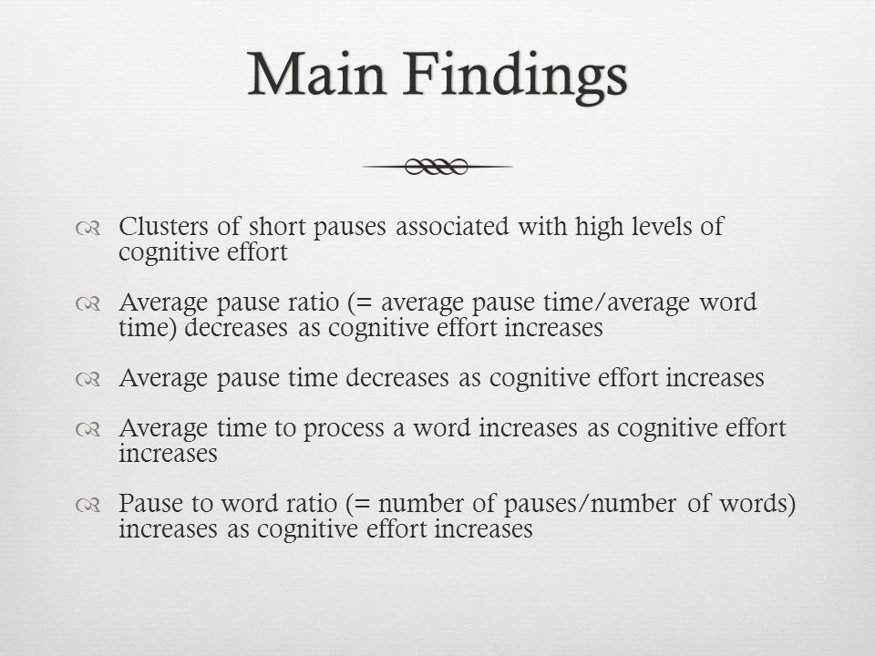 Main FindingsMain Findings Clusters of short pauses associated with high levels of cognitive effort Average pause ratio (= average pause time/average
