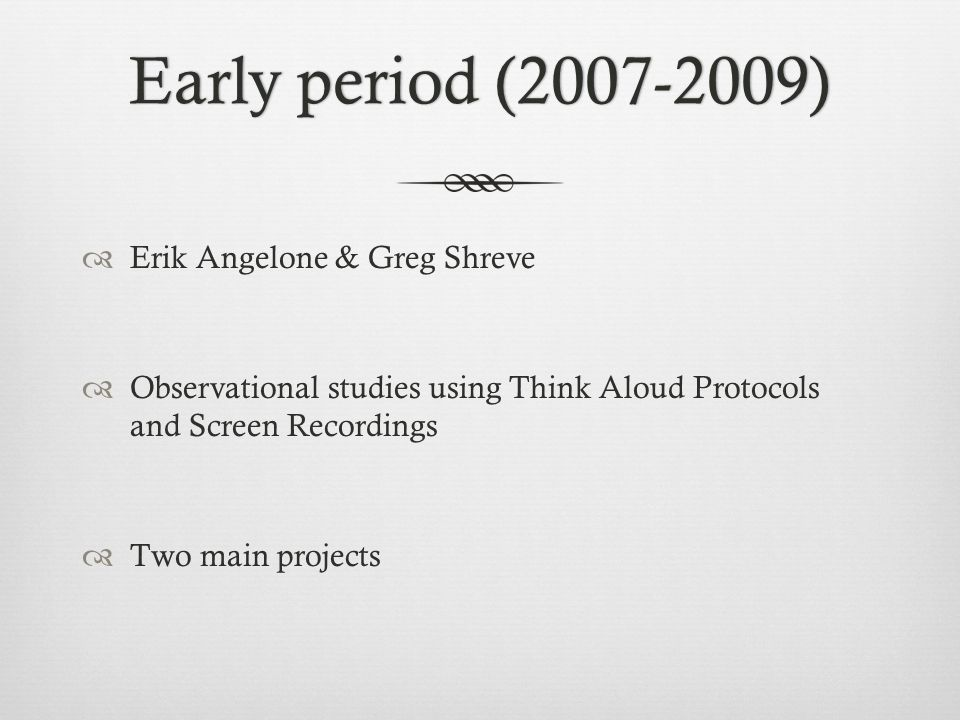 Early period (2007-2009)Early period (2007-2009) Erik Angelone & Greg Shreve Observational studies using Think Aloud Protocols and Screen Recordings T