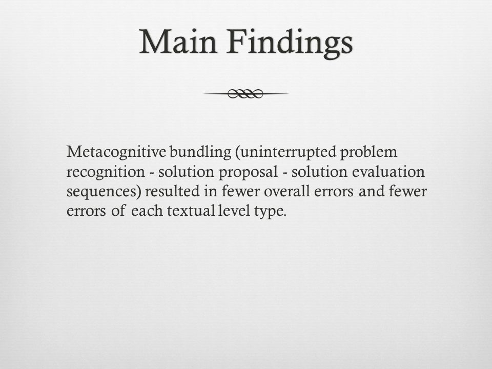 Main FindingsMain Findings Metacognitive bundling (uninterrupted problem recognition - solution proposal - solution evaluation sequences) resulted in