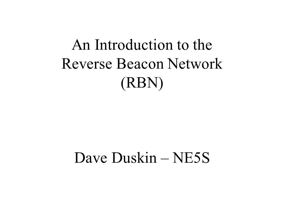 An Introduction to the Reverse Beacon Network (RBN) Dave Duskin – NE5S