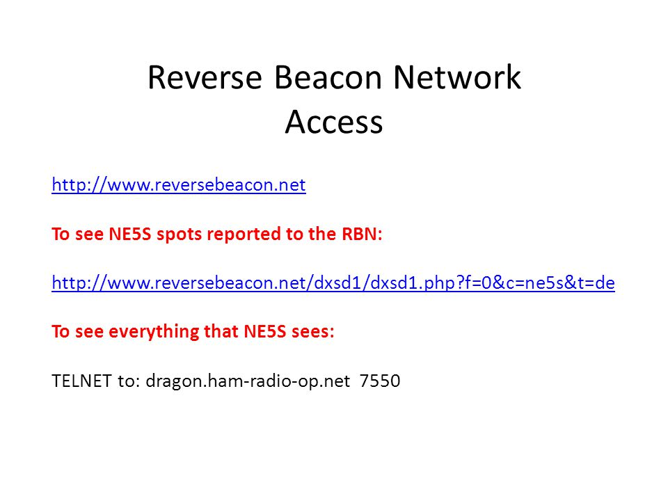 Reverse Beacon Network Access http://www.reversebeacon.net To see NE5S spots reported to the RBN: http://www.reversebeacon.net/dxsd1/dxsd1.php?f=0&c=n