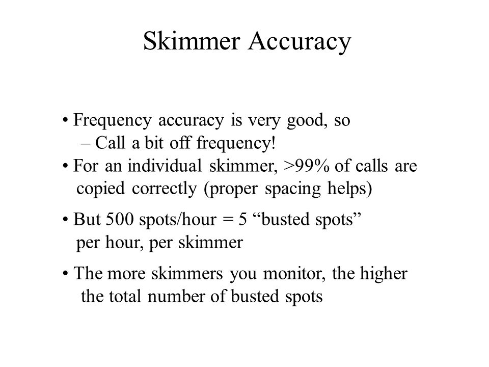 Frequency accuracy is very good, so – Call a bit off frequency! For an individual skimmer, >99% of calls are copied correctly (proper spacing helps) B
