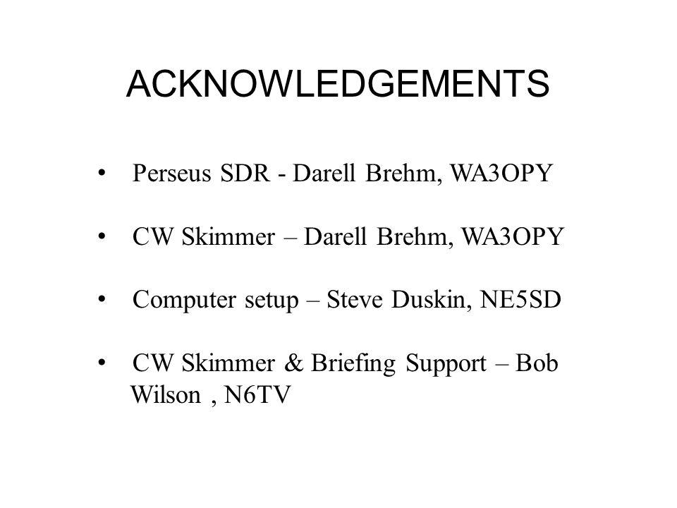 ACKNOWLEDGEMENTS Perseus SDR - Darell Brehm, WA3OPY CW Skimmer – Darell Brehm, WA3OPY Computer setup – Steve Duskin, NE5SD CW Skimmer & Briefing Suppo