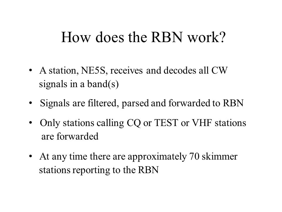 How does the RBN work? A station, NE5S, receives and decodes all CW signals in a band(s) Signals are filtered, parsed and forwarded to RBN Only statio