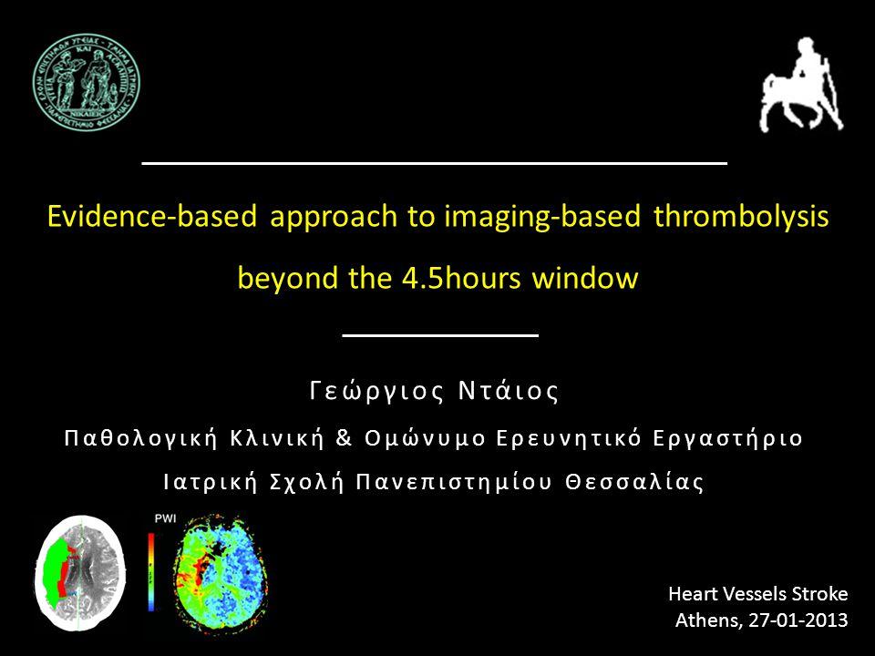 Evidence-based approach to imaging-based thrombolysis beyond the 4.5hours window Heart Vessels Stroke Αthens, 27-01-2013 Γεώργιος Ντάιος Παθολογική Κλ
