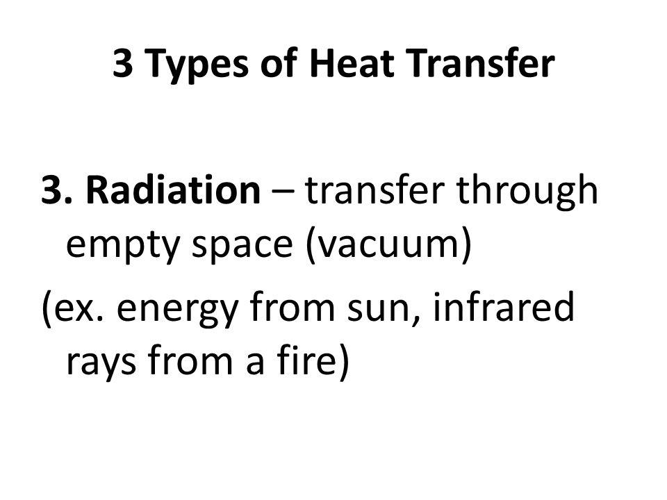 3 Types of Heat Transfer 3. Radiation – transfer through empty space (vacuum) (ex. energy from sun, infrared rays from a fire)