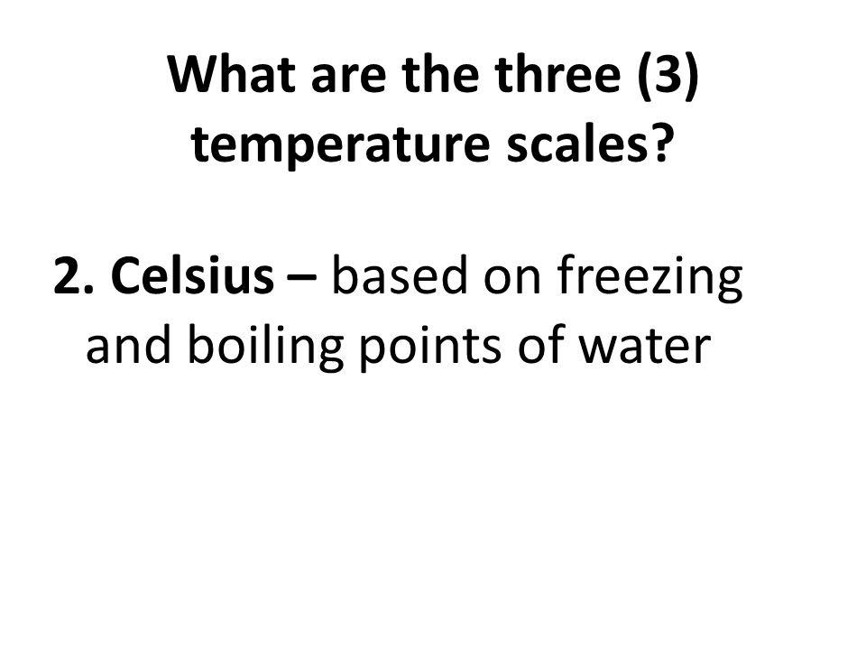 What are the three (3) temperature scales? 2. Celsius – based on freezing and boiling points of water
