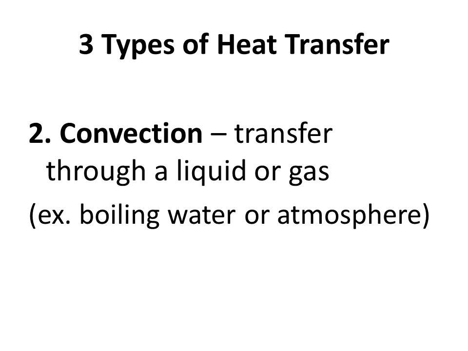 3 Types of Heat Transfer 2. Convection – transfer through a liquid or gas (ex. boiling water or atmosphere)