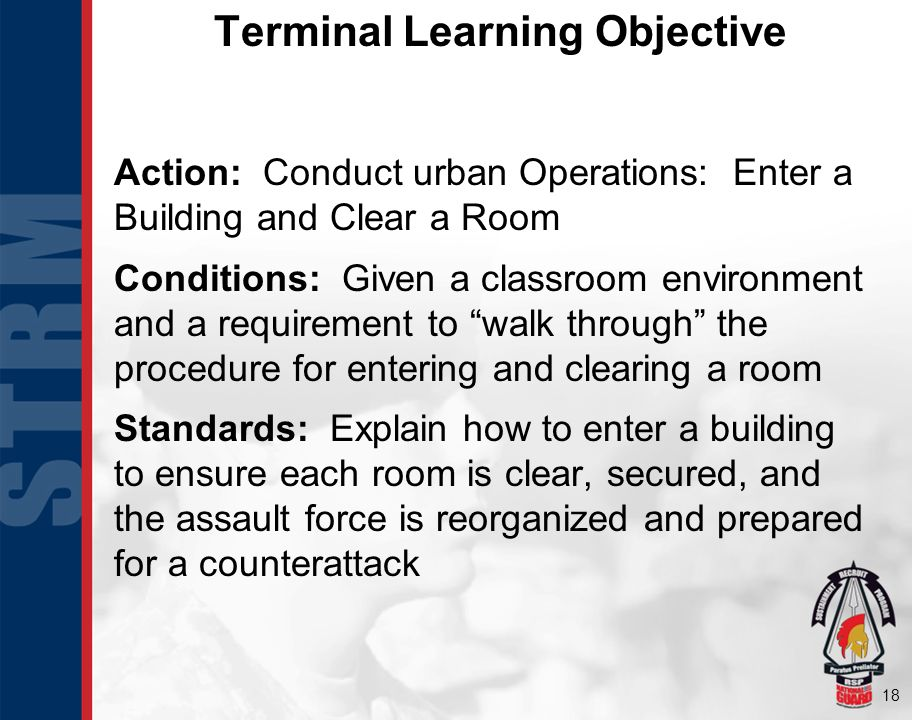 18 Action: Conduct urban Operations: Enter a Building and Clear a Room Conditions: Given a classroom environment and a requirement to walk through the