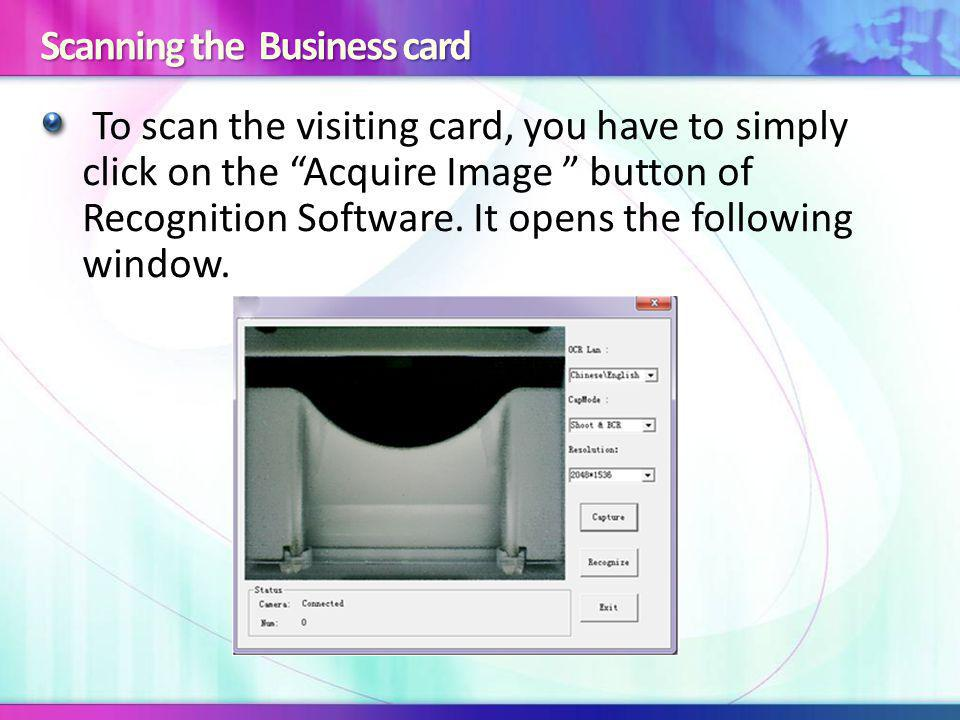 Scanning the Business card To scan the visiting card, you have to simply click on the Acquire Image button of Recognition Software.