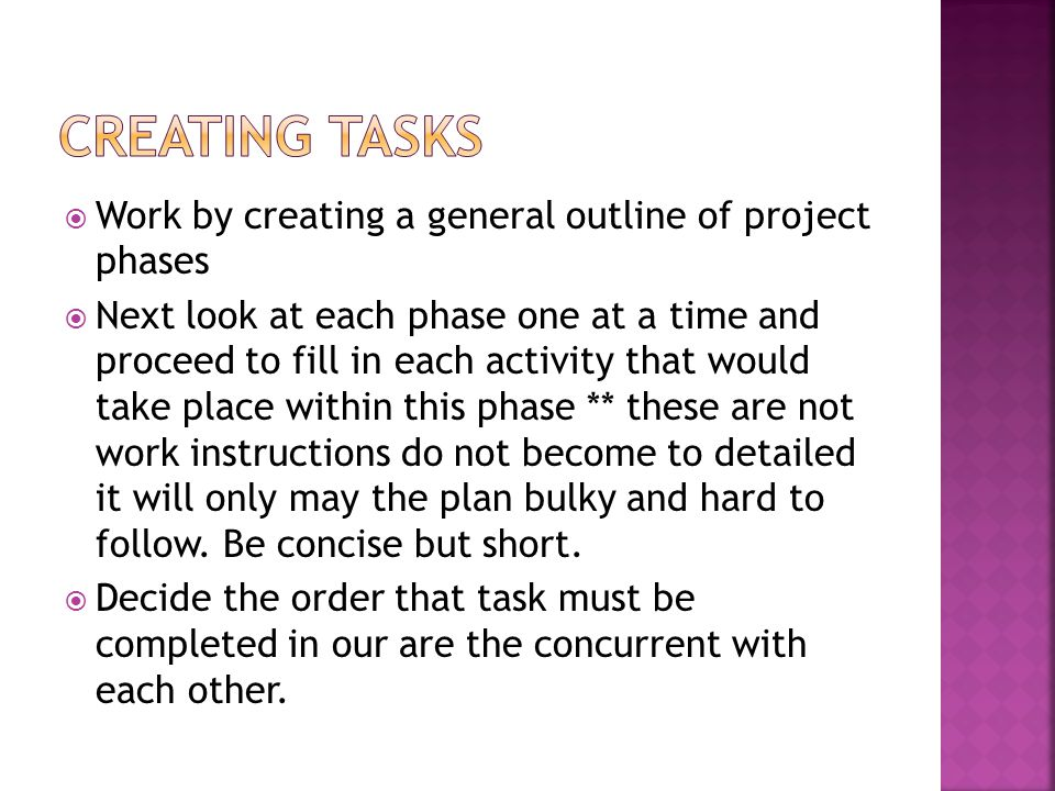 Work by creating a general outline of project phases Next look at each phase one at a time and proceed to fill in each activity that would take place within this phase ** these are not work instructions do not become to detailed it will only may the plan bulky and hard to follow.