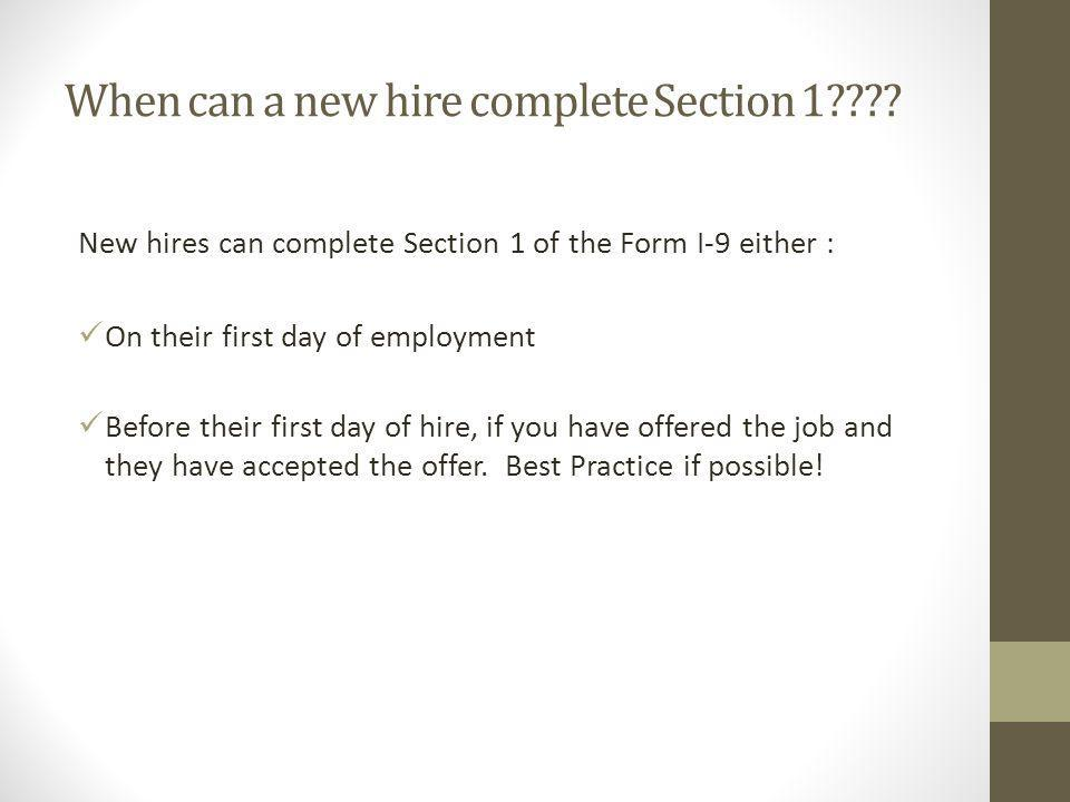 When can a new hire complete Section 1???? New hires can complete Section 1 of the Form I-9 either : On their first day of employment Before their fir
