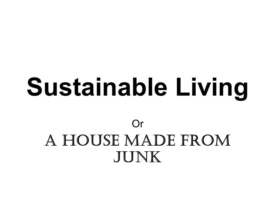 Sustainable Living Or A house made from junk