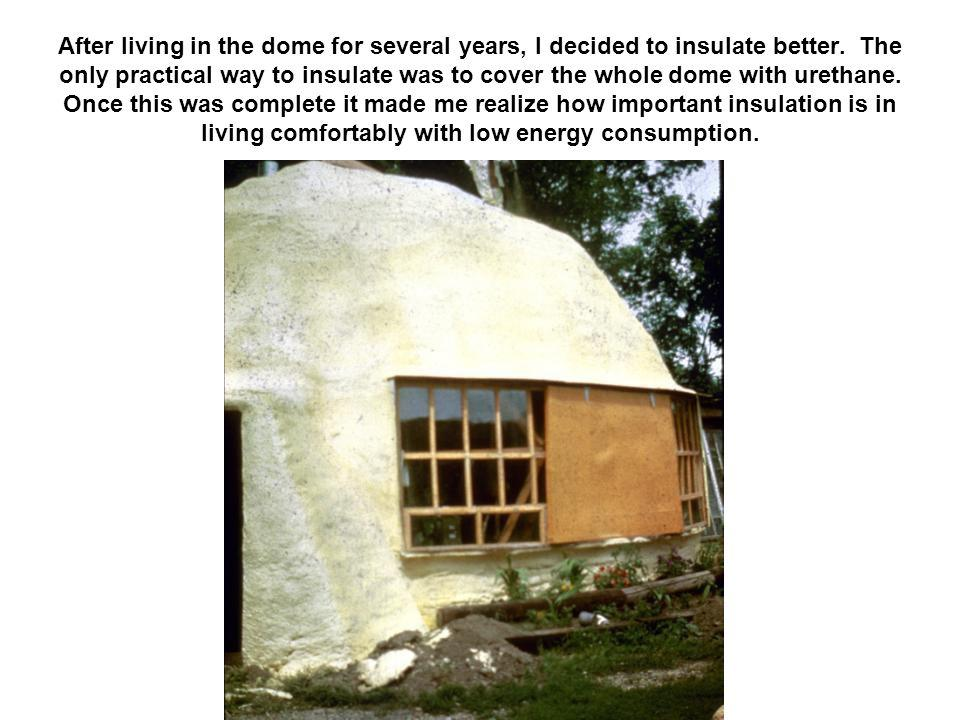 After living in the dome for several years, I decided to insulate better. The only practical way to insulate was to cover the whole dome with urethane