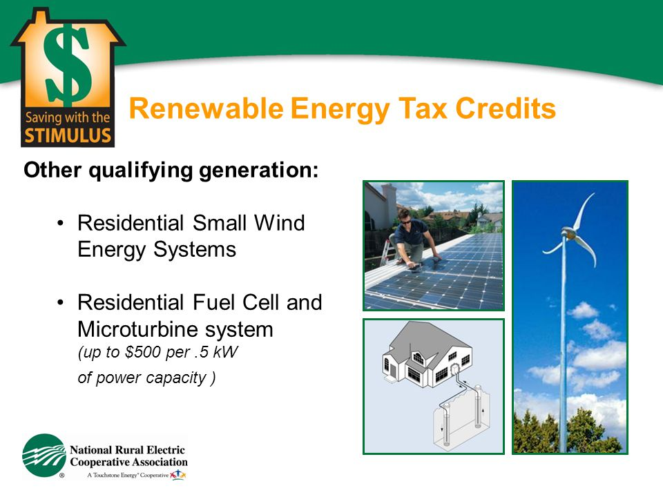 Renewable Energy Tax Credits Other qualifying generation: Residential Small Wind Energy Systems Residential Fuel Cell and Microturbine system (up to $