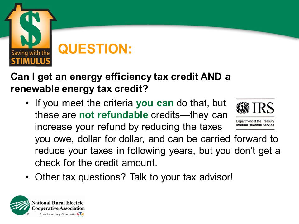 QUESTION: Can I get an energy efficiency tax credit AND a renewable energy tax credit? If you meet the criteria you can do that, but these are not ref