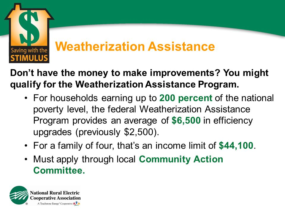 Weatherization Assistance Dont have the money to make improvements? You might qualify for the Weatherization Assistance Program. For households earnin