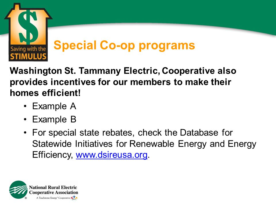 Special Co-op programs Washington St. Tammany Electric, Cooperative also provides incentives for our members to make their homes efficient! Example A