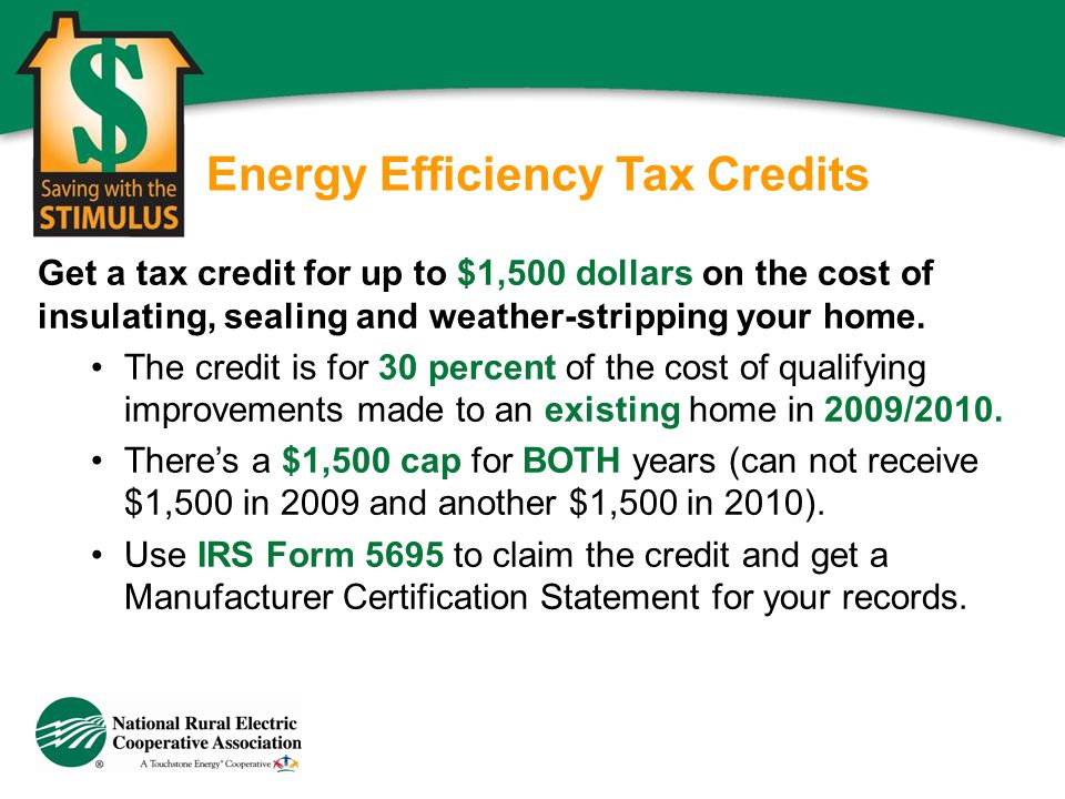 Energy Efficiency Tax Credits Get a tax credit for up to $1,500 dollars on the cost of insulating, sealing and weather-stripping your home. The credit