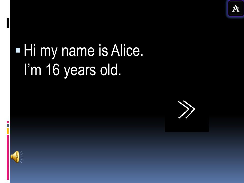 Hi my name is Alice. Im 16 years old. A