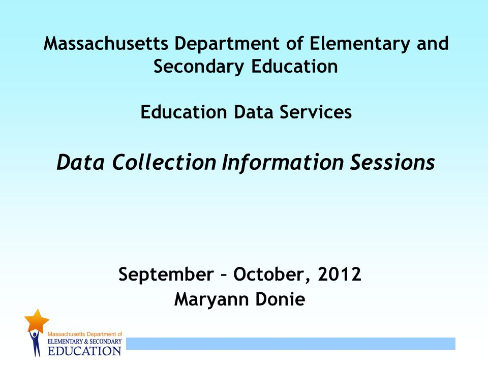 1 Massachusetts Department of Elementary and Secondary Education Education Data Services Data Collection Information Sessions September – October, 201