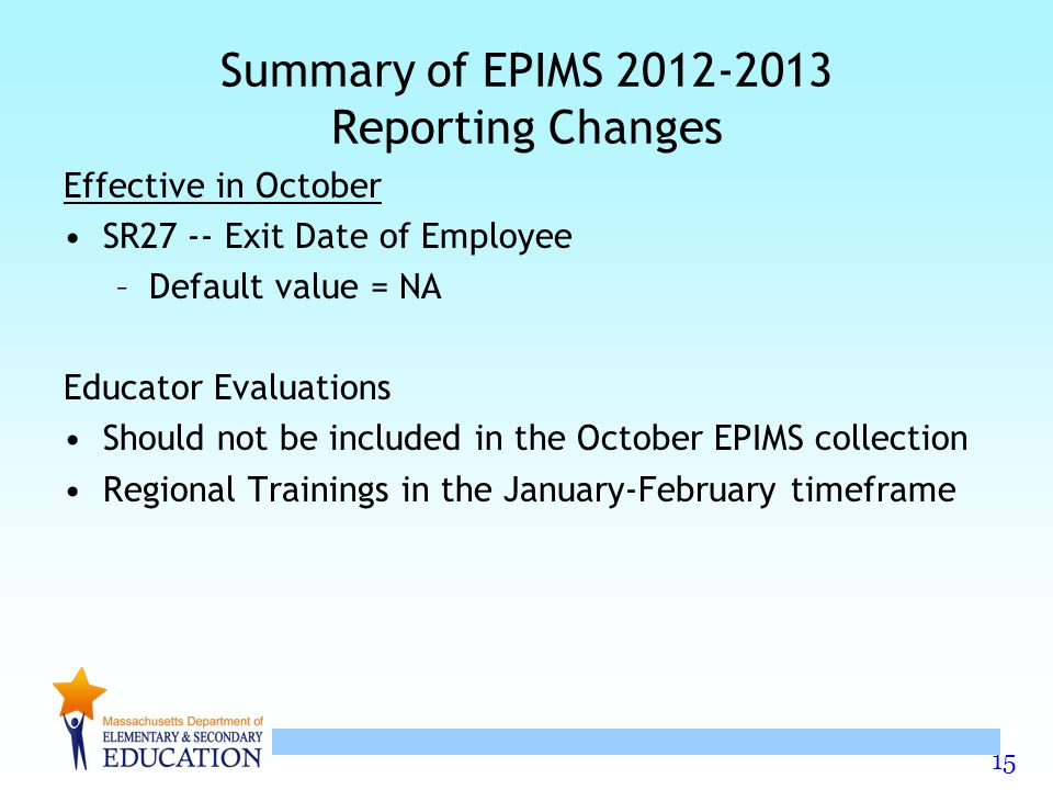 15 Summary of EPIMS 2012-2013 Reporting Changes Effective in October SR27 -- Exit Date of Employee –Default value = NA Educator Evaluations Should not
