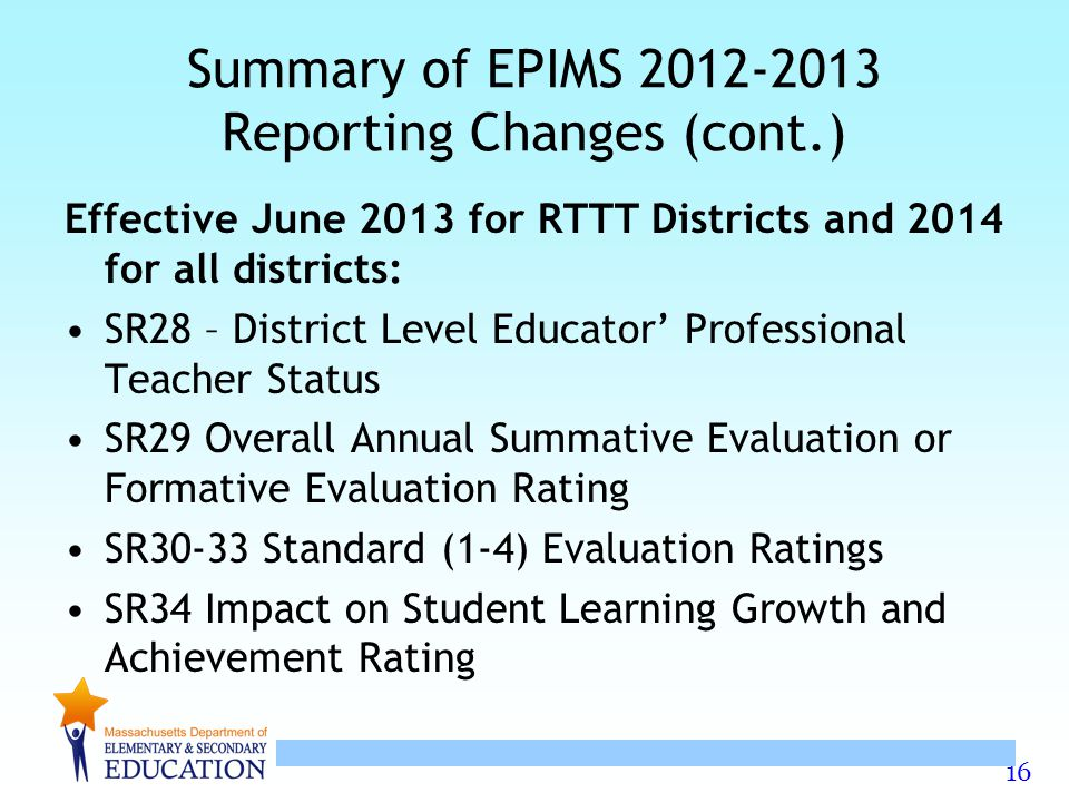 16 Summary of EPIMS 2012-2013 Reporting Changes (cont.) Effective June 2013 for RTTT Districts and 2014 for all districts: SR28 – District Level Educa