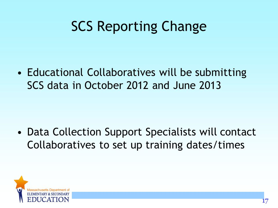 17 SCS Reporting Change Educational Collaboratives will be submitting SCS data in October 2012 and June 2013 Data Collection Support Specialists will