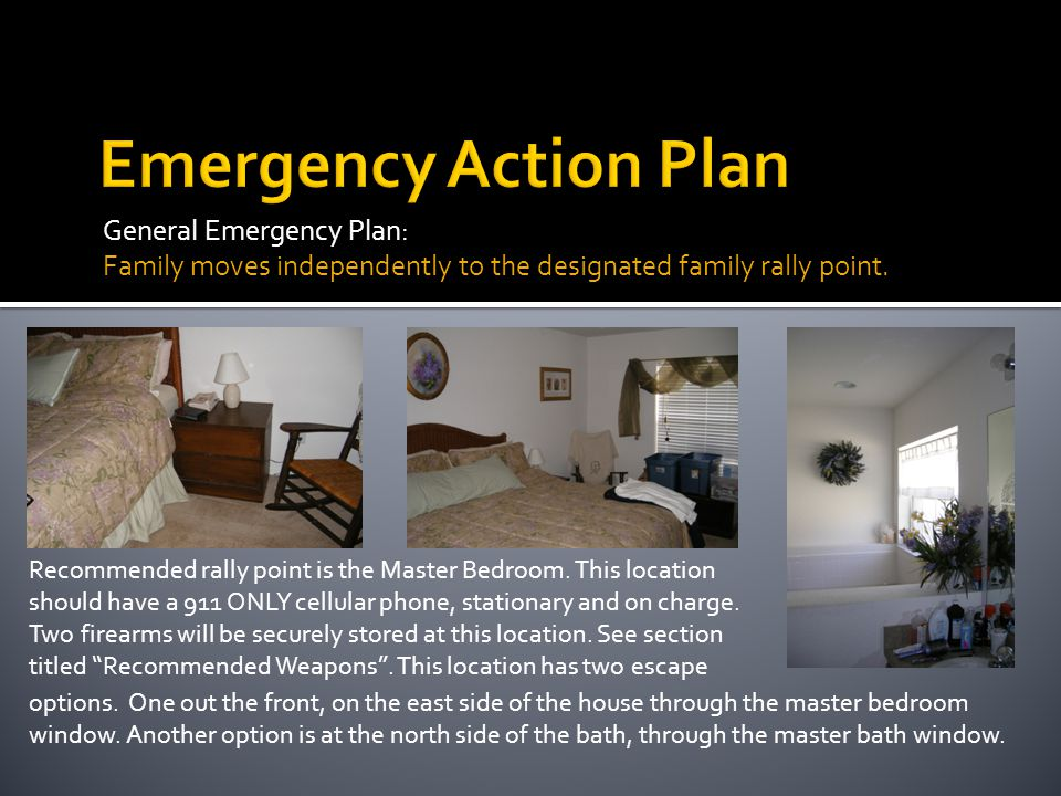 General Emergency Plan: Family moves independently to the designated family rally point. Recommended rally point is the Master Bedroom. This location