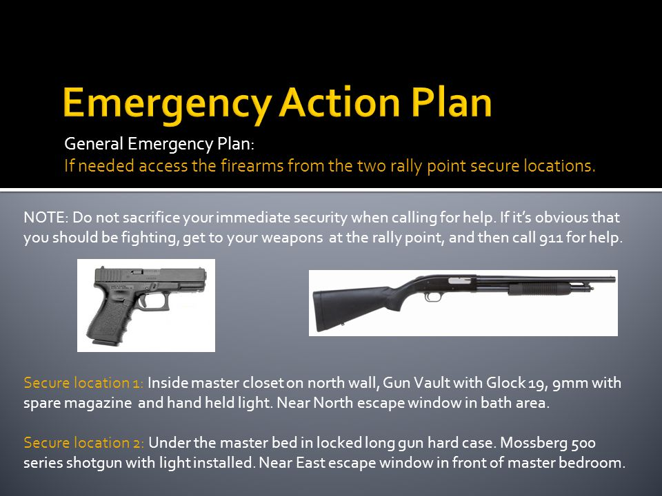 General Emergency Plan: If needed access the firearms from the two rally point secure locations. NOTE: Do not sacrifice your immediate security when c