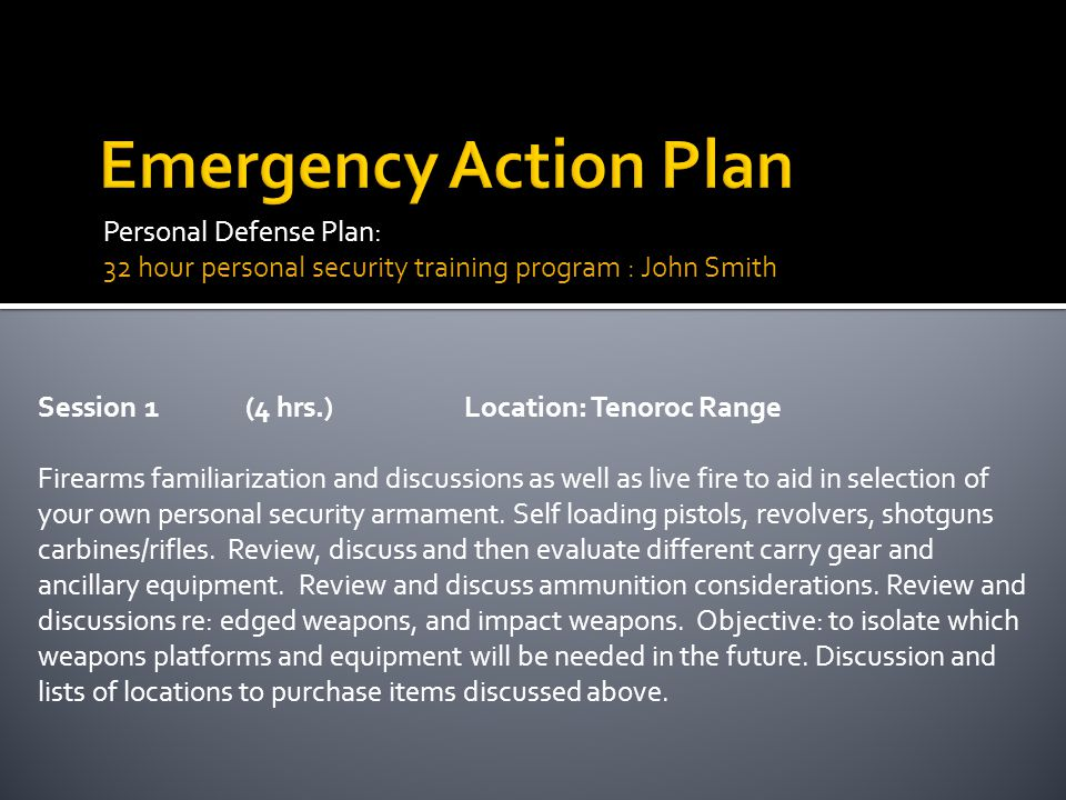 Personal Defense Plan: 32 hour personal security training program : John Smith Session1 (4 hrs.)Location: Tenoroc Range Firearms familiarization and d