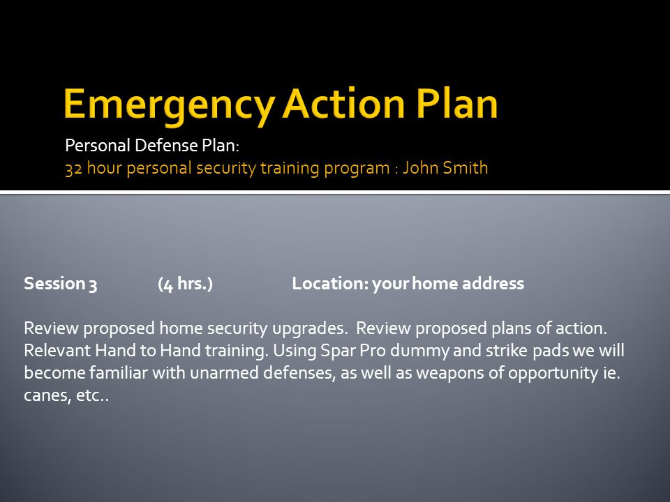 Personal Defense Plan: 32 hour personal security training program : John Smith Session 3(4 hrs.)Location: your home address Review proposed home secur