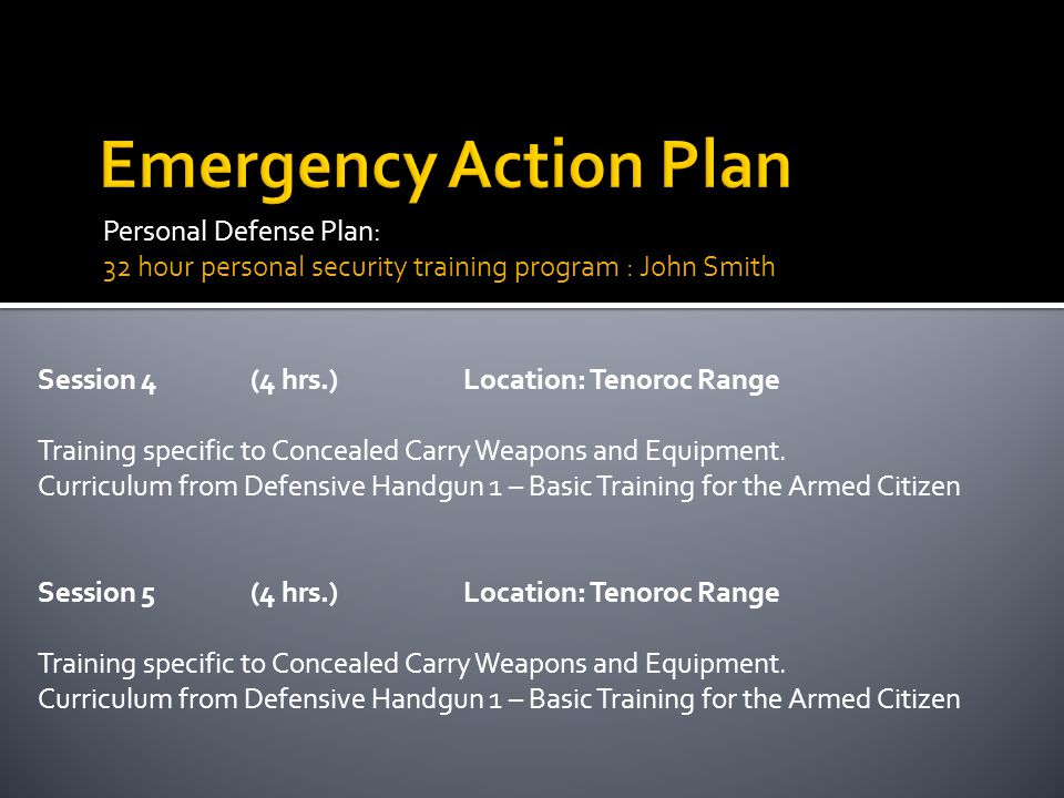 Personal Defense Plan: 32 hour personal security training program : John Smith Session 4(4 hrs.)Location: Tenoroc Range Training specific to Concealed