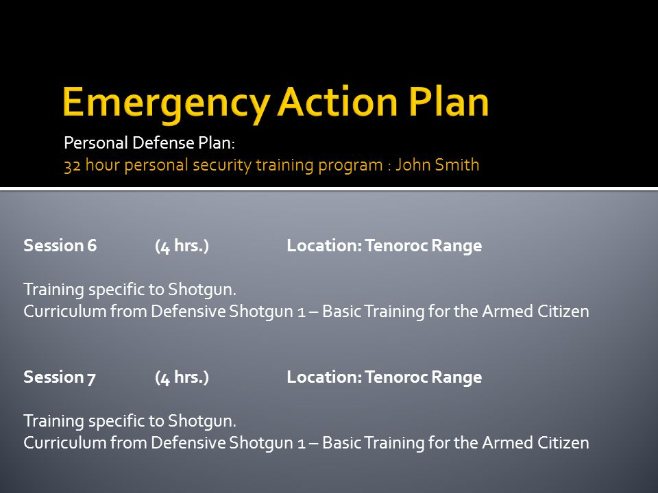 Personal Defense Plan: 32 hour personal security training program : John Smith Session 6(4 hrs.)Location: Tenoroc Range Training specific to Shotgun.