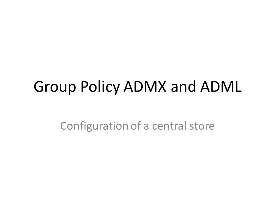 Overview Group Policy Overview.admx and.adml files Group policy integration – Local – Central Store Benefits Limitations Video