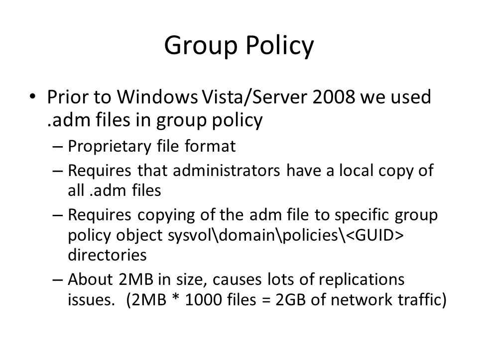 Group Policy Prior to Windows Vista/Server 2008 we used.adm files in group policy – Proprietary file format – Requires that administrators have a loca