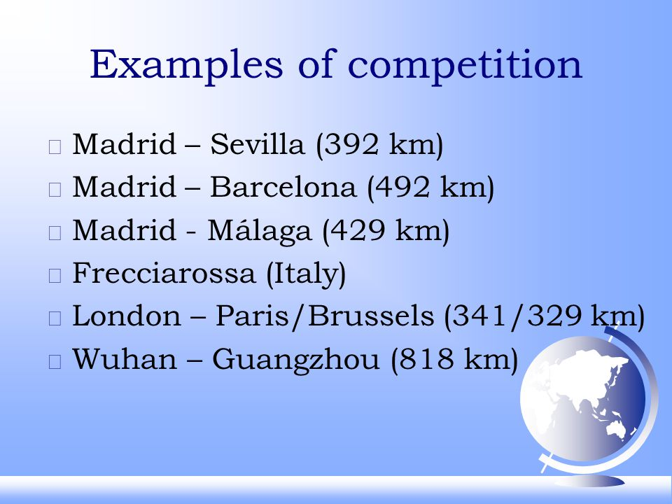 Examples of competition F Madrid – Sevilla (392 km) F Madrid – Barcelona (492 km) F Madrid - Málaga (429 km) F Frecciarossa (Italy) F London – Paris/Brussels (341/329 km) F Wuhan – Guangzhou (818 km)