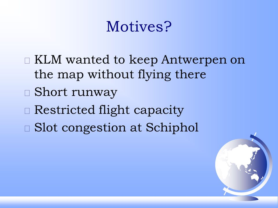 Motives? F KLM wanted to keep Antwerpen on the map without flying there F Short runway F Restricted flight capacity F Slot congestion at Schiphol