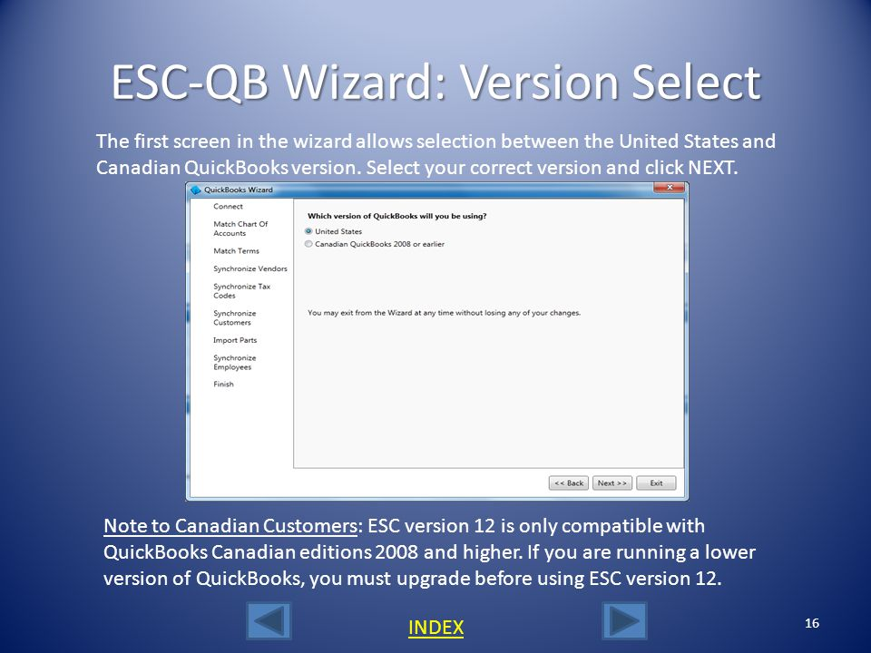 The ESC QuickBooks Connection Wizard 15 INDEX The ESC QuickBooks Connection Wizard is the utility that allows you to import\match all required factors of the integration such as your QuickBooks chart of accounts, terms, vendors, tax codes, customers, jobs and inventory parts into ESC.