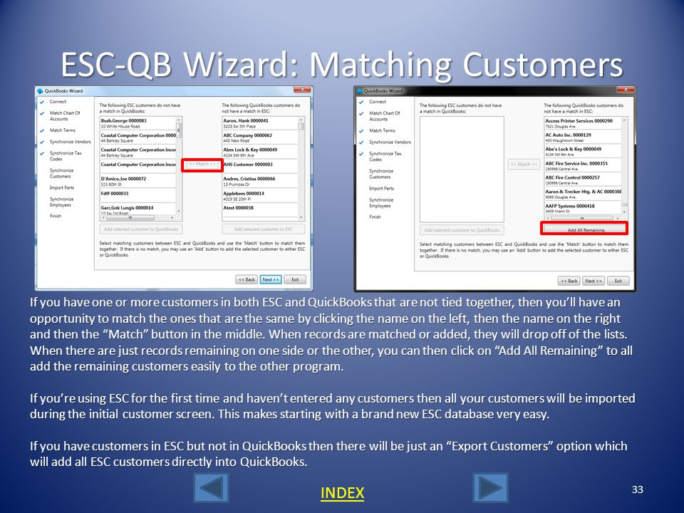 32 INDEX Fixing Duplicate Job Names When integrating an existing QuickBooks database with ESC, if the same job name has been assigned to more than one customer, ESC will flag these records and report which customers have the duplicates.